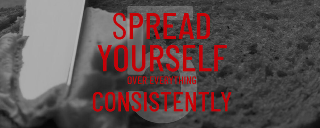spread yourself over everything consistently
